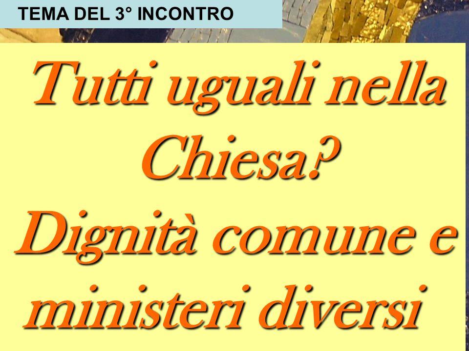 Tutti uguali nella Chiesa? Dignità comune e ministeri diversi TEMA DEL 3° INCONTRO
