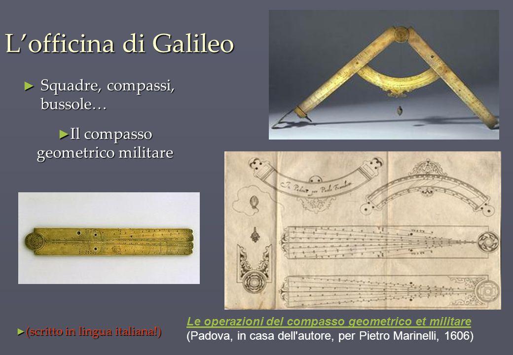 Lofficina di Galileo Squadre, compassi, bussole… Squadre, compassi, bussole… Le operazioni del compasso geometrico et militare (Padova, in casa dell'a