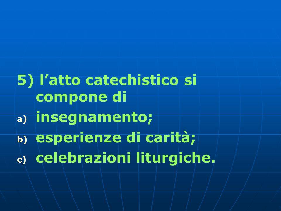5) latto catechistico si compone di a) a) insegnamento; b) b) esperienze di carità; c) c) celebrazioni liturgiche.