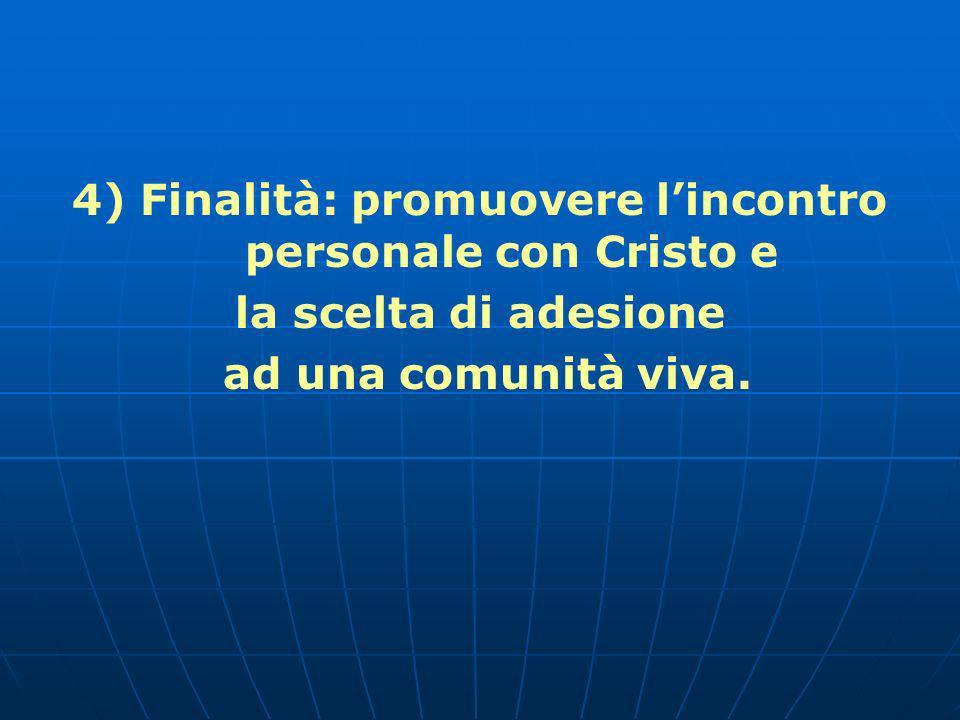 4) Finalità: promuovere lincontro personale con Cristo e la scelta di adesione ad una comunità viva.