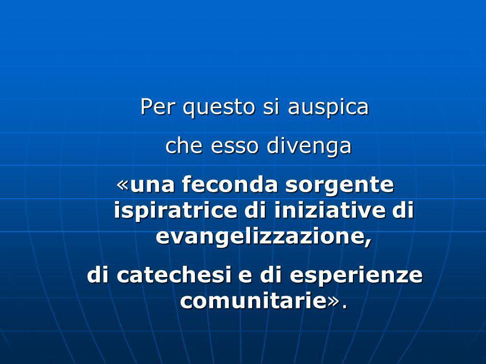 Per questo si auspica che esso divenga che esso divenga «una feconda sorgente ispiratrice di iniziative di evangelizzazione, di catechesi e di esperienze comunitarie».