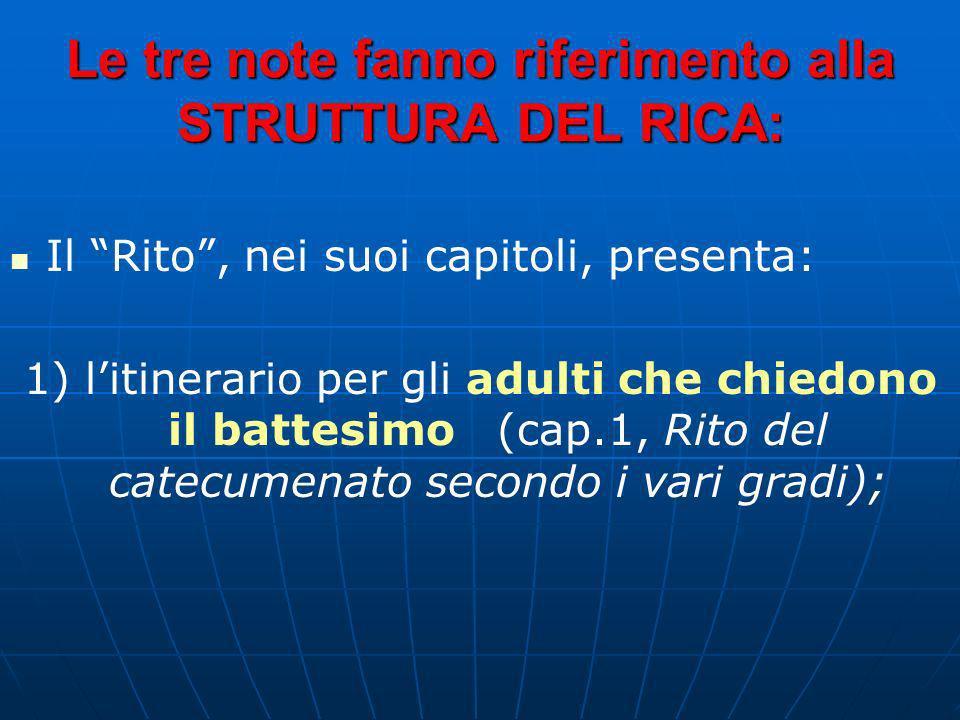 Le tre note fanno riferimento alla STRUTTURA DEL RICA: Il Rito, nei suoi capitoli, presenta: 1) litinerario per gli adulti che chiedono il battesimo (cap.1, Rito del catecumenato secondo i vari gradi);
