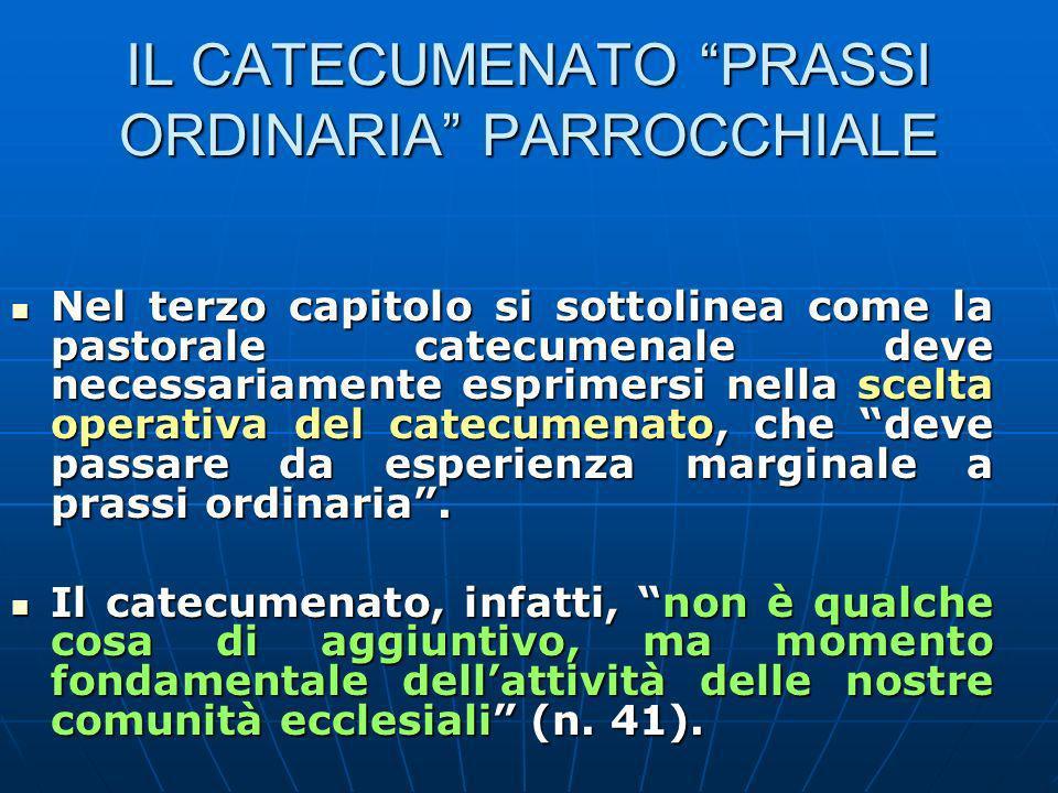 IL CATECUMENATO PRASSI ORDINARIA PARROCCHIALE Nel terzo capitolo si sottolinea come la pastorale catecumenale deve necessariamente esprimersi nella scelta operativa del catecumenato, che deve passare da esperienza marginale a prassi ordinaria.