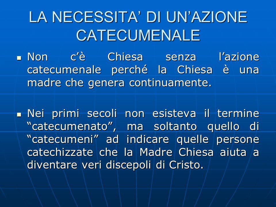 LA NECESSITA DI UNAZIONE CATECUMENALE Non cè Chiesa senza lazione catecumenale perché la Chiesa è una madre che genera continuamente.