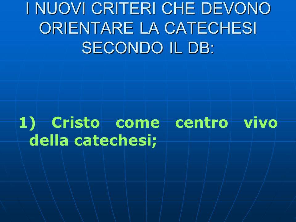 I NUOVI CRITERI CHE DEVONO ORIENTARE LA CATECHESI SECONDO IL DB: 1) Cristo come centro vivo della catechesi;