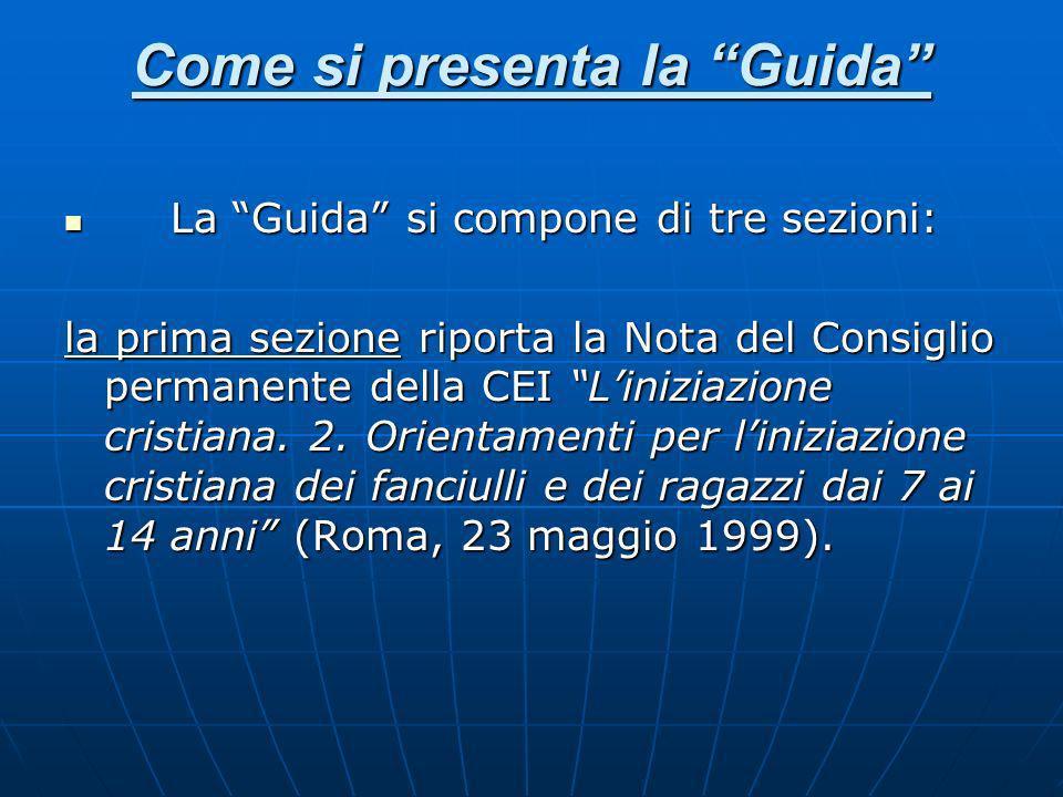 Come si presenta la Guida La Guida si compone di tre sezioni: La Guida si compone di tre sezioni: la prima sezione riporta la Nota del Consiglio permanente della CEI Liniziazione cristiana.