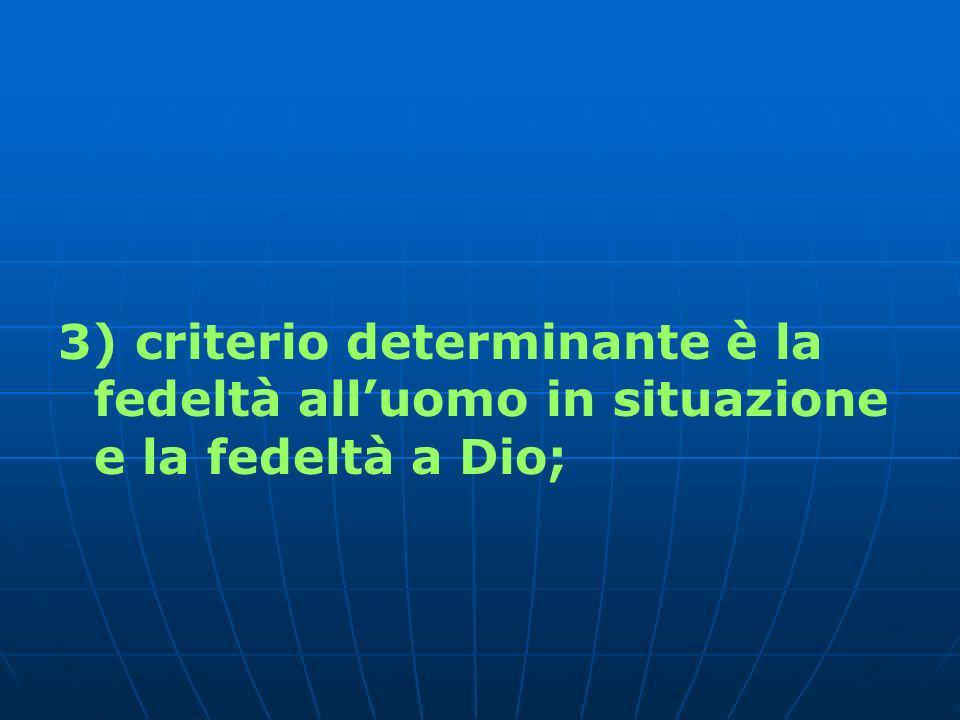 3) criterio determinante è la fedeltà alluomo in situazione e la fedeltà a Dio;