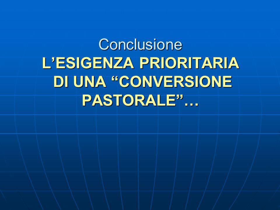Conclusione LESIGENZA PRIORITARIA DI UNA CONVERSIONE PASTORALE…