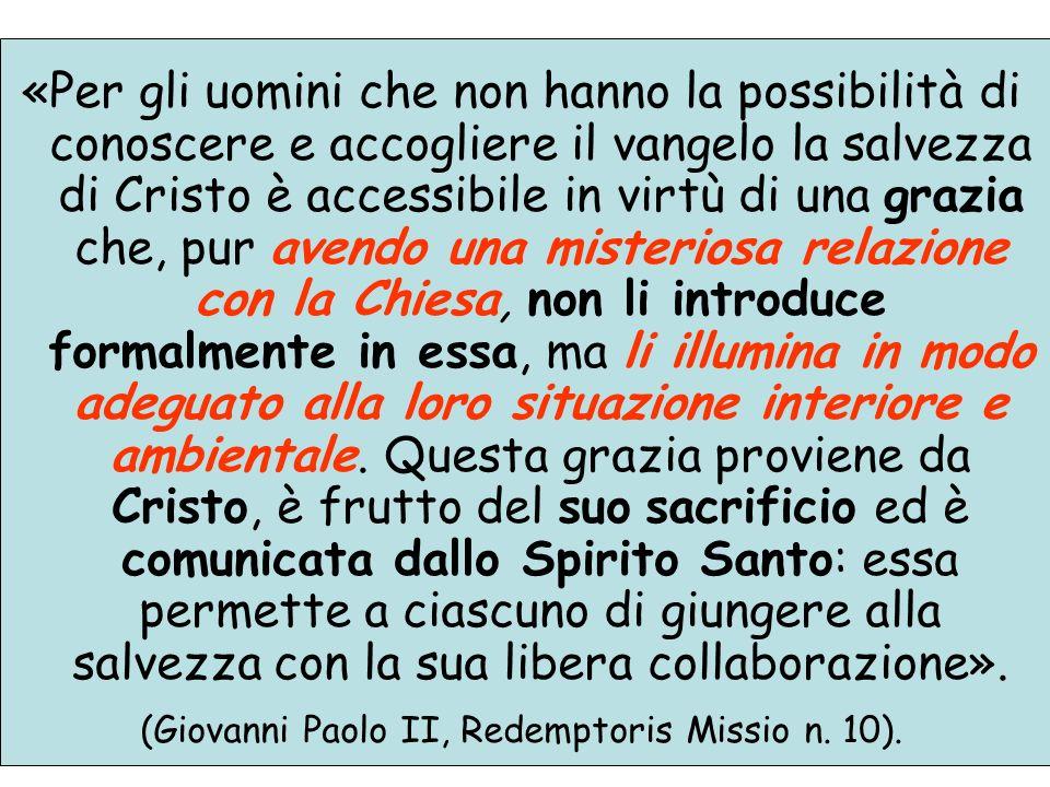 «Per gli uomini che non hanno la possibilità di conoscere e accogliere il vangelo la salvezza di Cristo è accessibile in virtù di una grazia che, pur