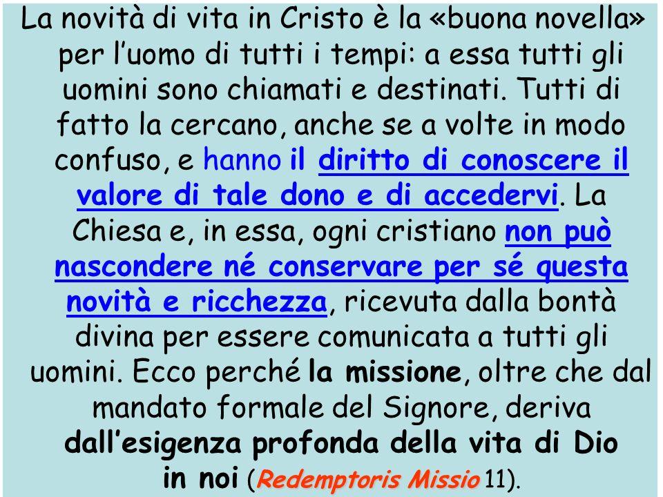 Redemptoris Missio La novità di vita in Cristo è la «buona novella» per luomo di tutti i tempi: a essa tutti gli uomini sono chiamati e destinati. Tut
