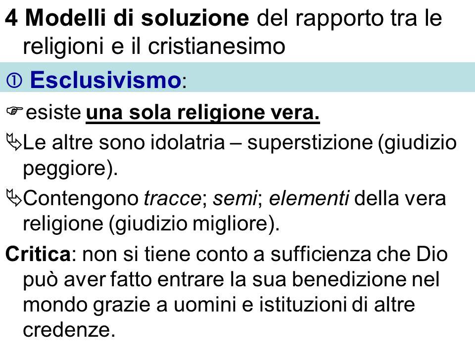 4 Modelli di soluzione del rapporto tra le religioni e il cristianesimo Esclusivismo : esiste una sola religione vera. Le altre sono idolatria – super