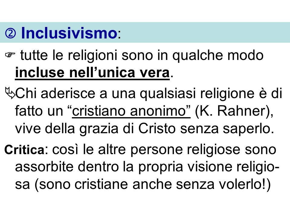 Inclusivismo : tutte le religioni sono in qualche modo incluse nellunica vera. Chi aderisce a una qualsiasi religione è di fatto un cristiano anonimo