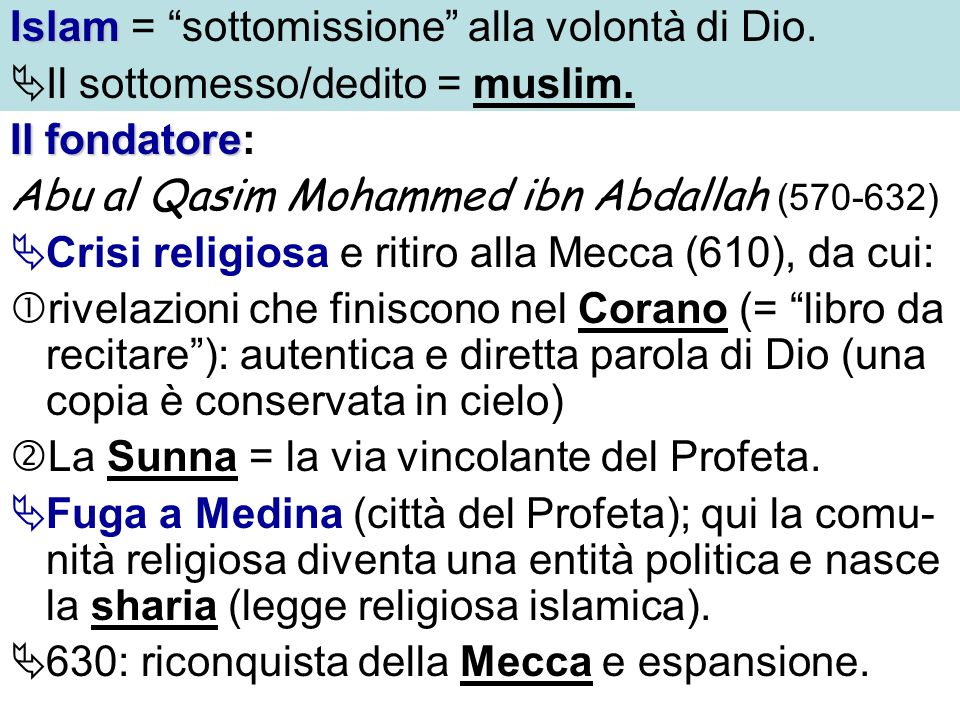 Islam Islam = sottomissione alla volontà di Dio. Il sottomesso/dedito = muslim. Il fondatore Il fondatore: Abu al Qasim Mohammed ibn Abdallah (570-632