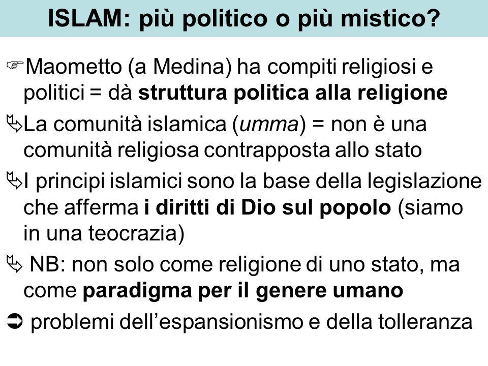 ISLAM: più politico o più mistico? Maometto (a Medina) ha compiti religiosi e politici = dà struttura politica alla religione La comunità islamica (um