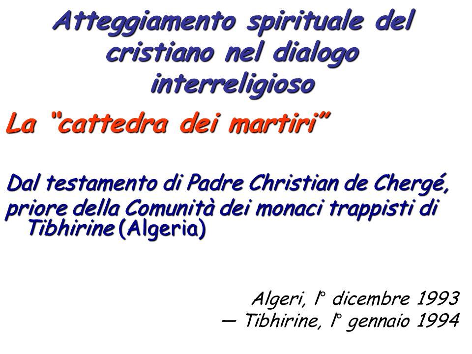 Atteggiamento spirituale del cristiano nel dialogo interreligioso La cattedra dei martiri Dal testamento di Padre Christian de Chergé, priore della Co