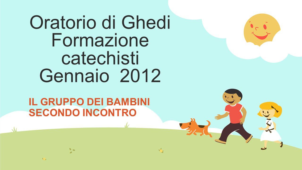 Oratorio di Ghedi Formazione catechisti Gennaio 2012 IL GRUPPO DEI BAMBINI SECONDO INCONTRO