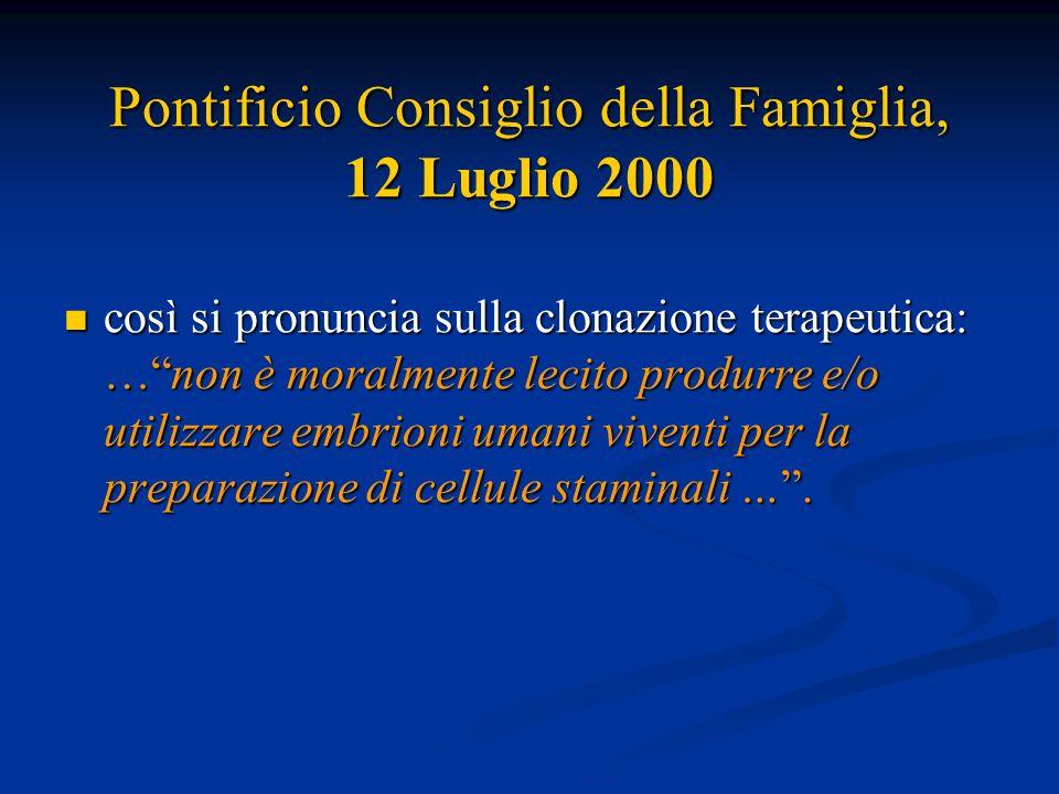 Pontificio Consiglio della Famiglia, 12 Luglio 2000 così si pronuncia sulla clonazione terapeutica: …non è moralmente lecito produrre e/o utilizzare e