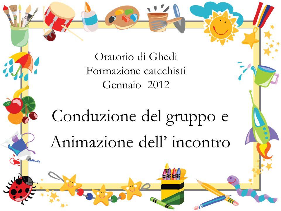 Conduzione del gruppo e Animazione dell incontro Oratorio di Ghedi Formazione catechisti Gennaio 2012
