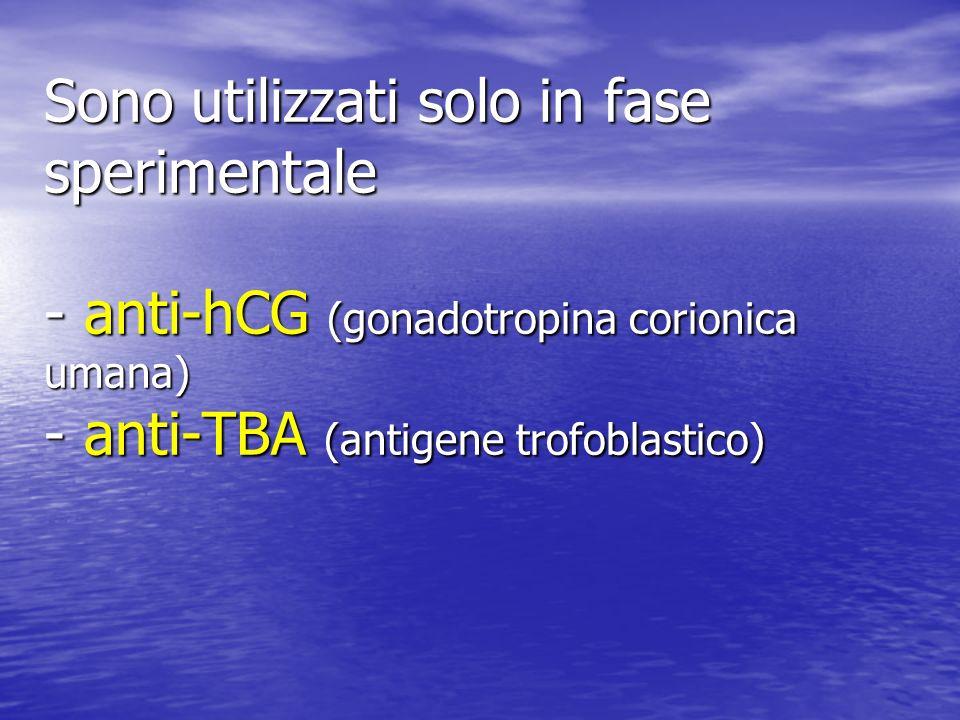 Sono utilizzati solo in fase sperimentale - anti-hCG (gonadotropina corionica umana) - anti-TBA (antigene trofoblastico)