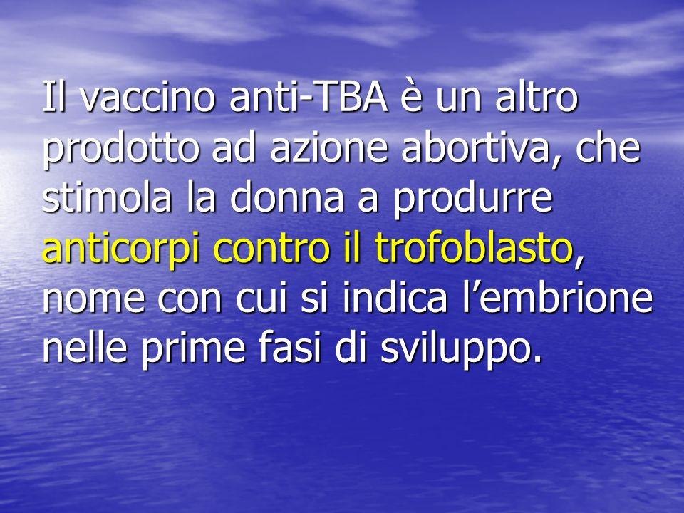 Il vaccino anti-TBA è un altro prodotto ad azione abortiva, che stimola la donna a produrre anticorpi contro il trofoblasto, nome con cui si indica lembrione nelle prime fasi di sviluppo.
