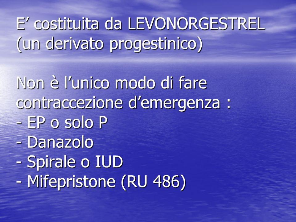 E costituita da LEVONORGESTREL (un derivato progestinico) Non è lunico modo di fare contraccezione demergenza : - EP o solo P - Danazolo - Spirale o IUD - Mifepristone (RU 486)