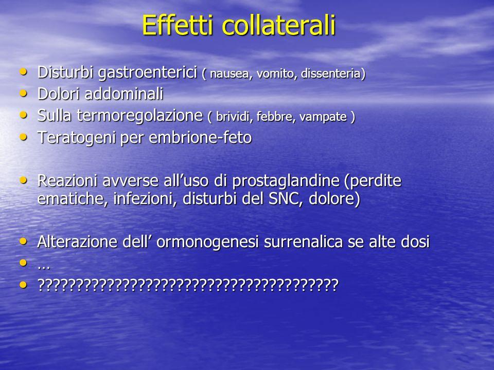 Effetti collaterali Disturbi gastroenterici ( nausea, vomito, dissenteria) Disturbi gastroenterici ( nausea, vomito, dissenteria) Dolori addominali Dolori addominali Sulla termoregolazione ( brividi, febbre, vampate ) Sulla termoregolazione ( brividi, febbre, vampate ) Teratogeni per embrione-feto Teratogeni per embrione-feto Reazioni avverse alluso di prostaglandine (perdite ematiche, infezioni, disturbi del SNC, dolore) Reazioni avverse alluso di prostaglandine (perdite ematiche, infezioni, disturbi del SNC, dolore) Alterazione dell ormonogenesi surrenalica se alte dosi Alterazione dell ormonogenesi surrenalica se alte dosi … .