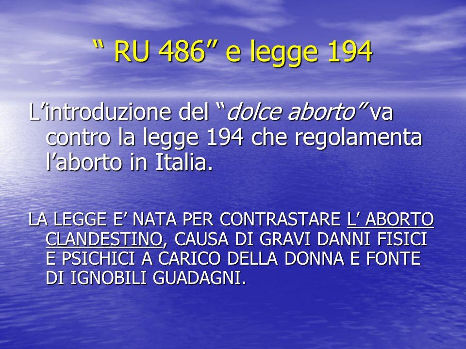 RU 486 e legge 194 RU 486 e legge 194 Lintroduzione del dolce aborto va contro la legge 194 che regolamenta laborto in Italia.