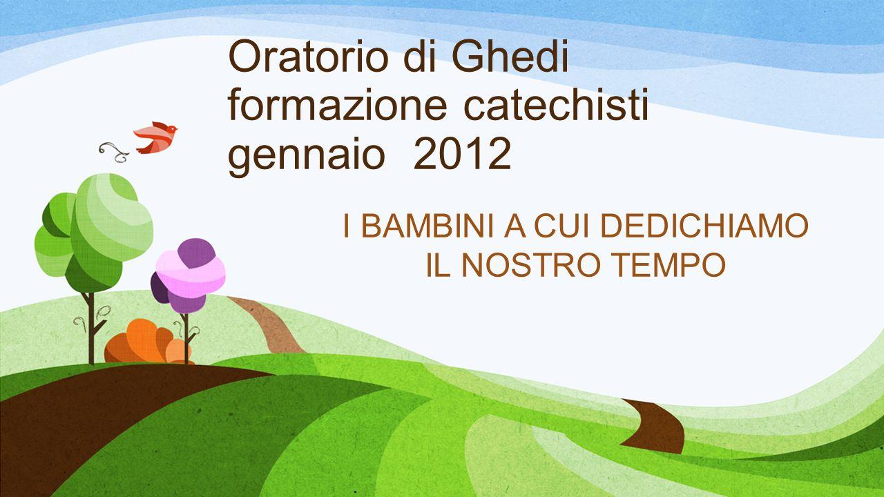 Oratorio di Ghedi formazione catechisti gennaio 2012 I BAMBINI A CUI DEDICHIAMO IL NOSTRO TEMPO