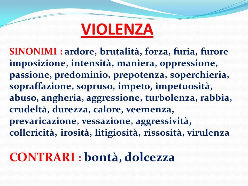 VIOLENZA SINONIMI : ardore, brutalità, forza, furia, furore imposizione, intensità, maniera, oppressione, passione, predominio, prepotenza, soperchier