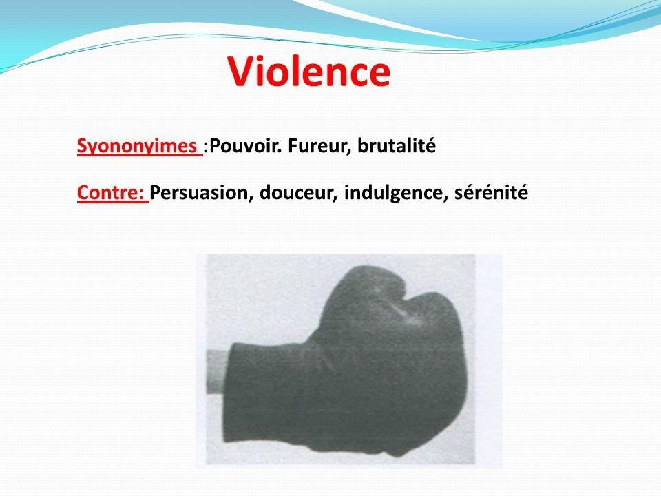 Violence Syononyimes :Pouvoir. Fureur, brutalité Contre: Persuasion, douceur, indulgence, sérénité