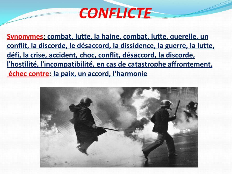CONFLICTE Synonymes: combat, lutte, la haine, combat, lutte, querelle, un conflit, la discorde, le désaccord, la dissidence, la guerre, la lutte, défi
