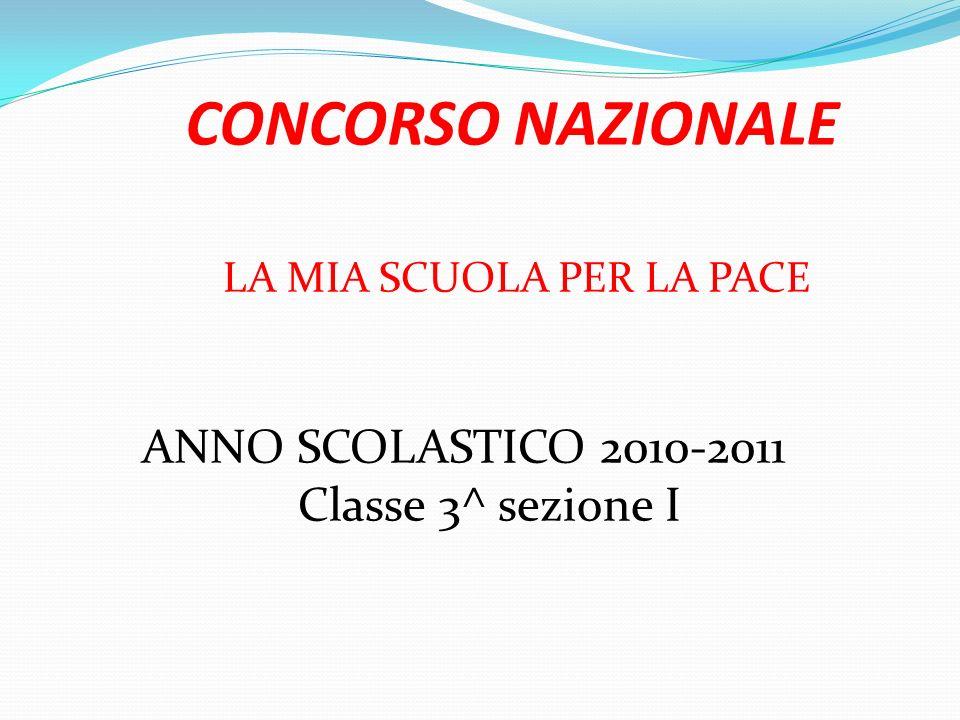 CONCORSO NAZIONALE LA MIA SCUOLA PER LA PACE ANNO SCOLASTICO 2010-2011 Classe 3^ sezione I