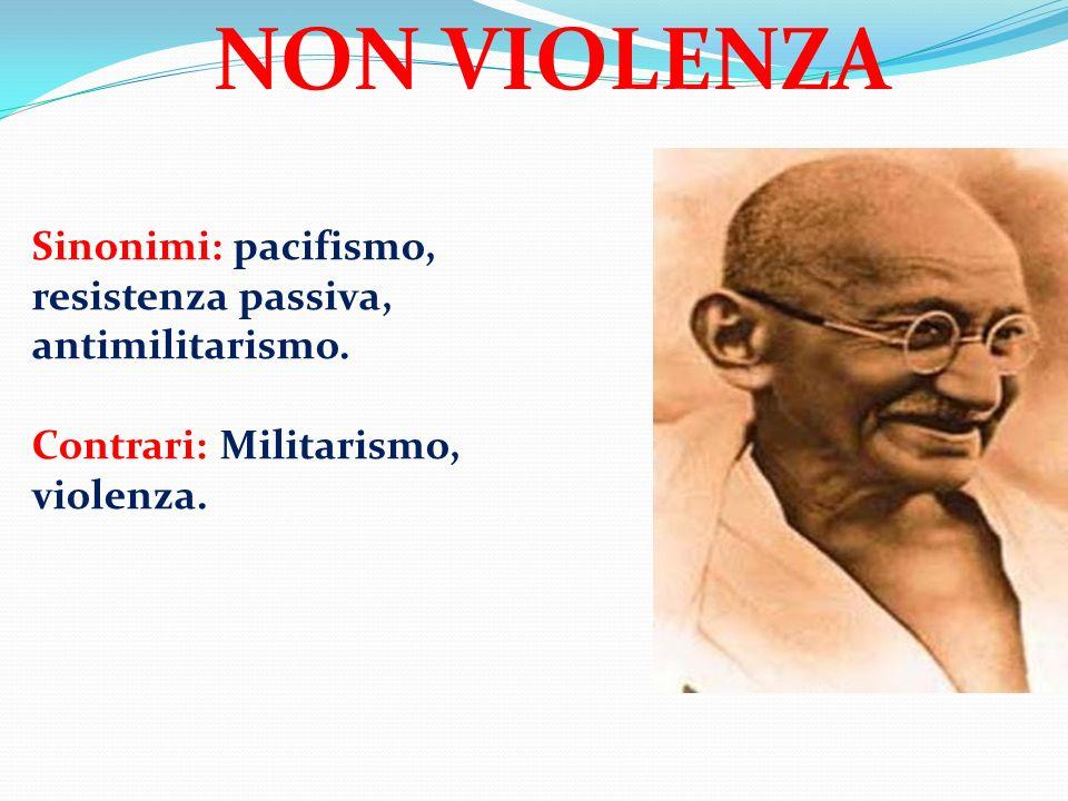 Sinonimi: pacifismo, resistenza passiva, antimilitarismo. Contrari: Militarismo, violenza. NON VIOLENZA