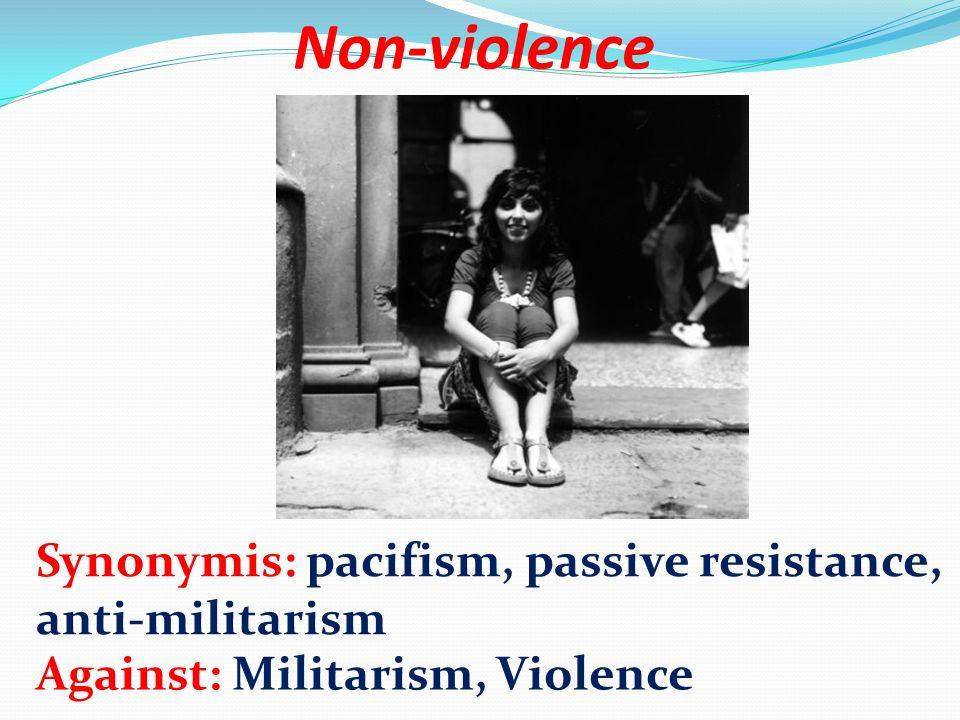 Non-violence Synonymis: pacifism, passive resistance, anti-militarism Against: Militarism, Violence
