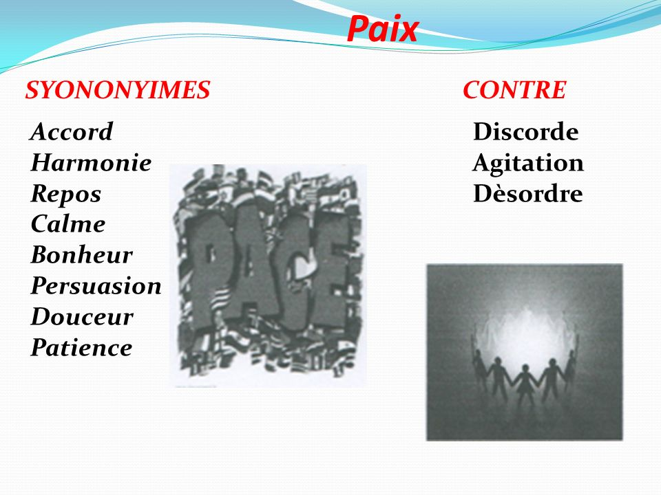 Paix SYONONYIMESCONTRE Accord Harmonie Repos Calme Bonheur Persuasion Douceur Patience Discorde Agitation Dèsordre