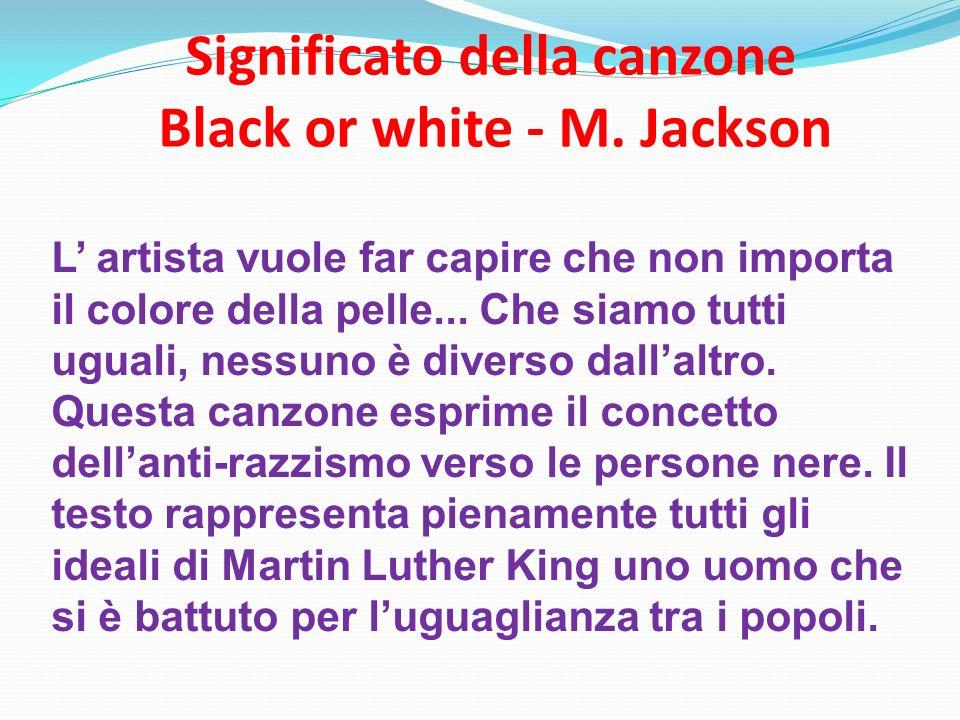 Significato della canzone Black or white - M. Jackson L artista vuole far capire che non importa il colore della pelle... Che siamo tutti uguali, ness