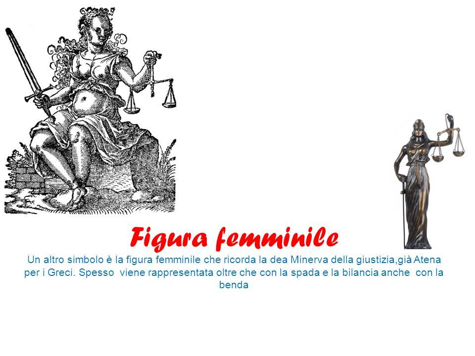 Figura femminile Un altro simbolo è la figura femminile che ricorda la dea Minerva della giustizia,già Atena per i Greci. Spesso viene rappresentata o