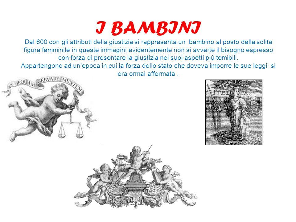 I BAMBINI Dal 600 con gli attributi della giustizia si rappresenta un bambino al posto della solita figura femminile in queste immagini evidentemente