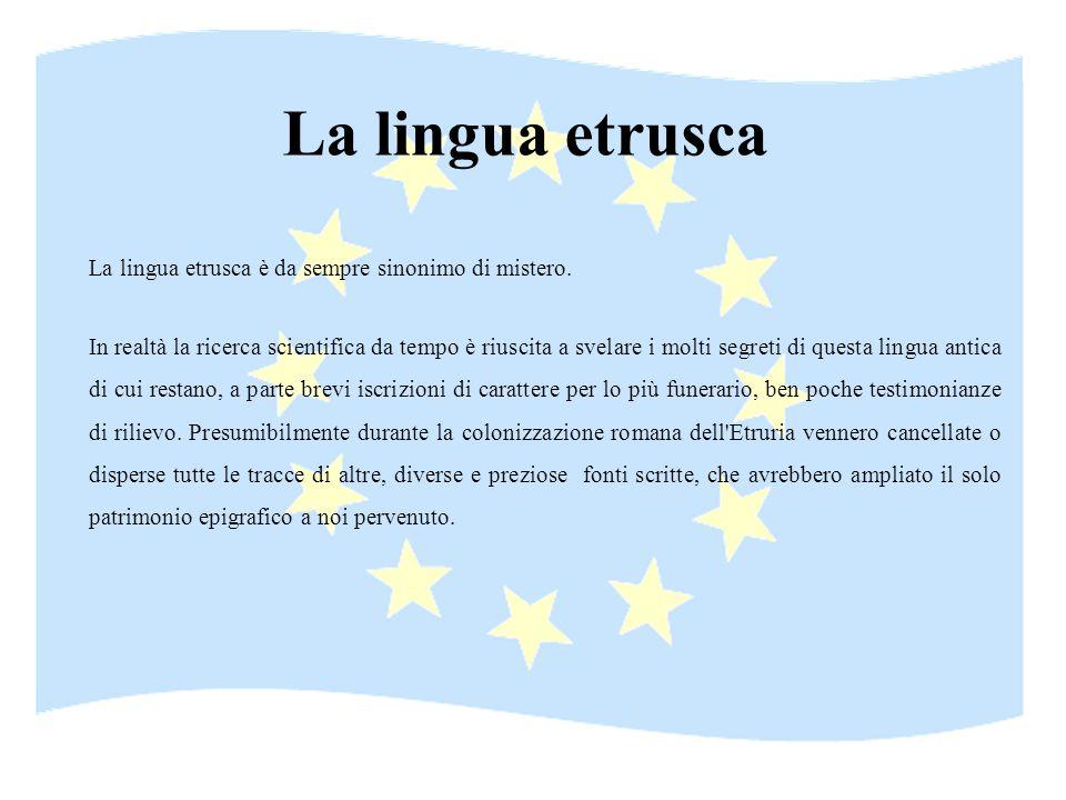 La lingua etrusca La lingua etrusca è da sempre sinonimo di mistero. In realtà la ricerca scientifica da tempo è riuscita a svelare i molti segreti di