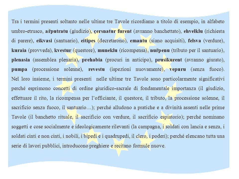 Tra i termini presenti soltanto nelle ultime tre Tavole ricordiamo a titolo di esempio, in alfabeto umbro-etrusco, ařputratu (giudizio), çersnatur fur