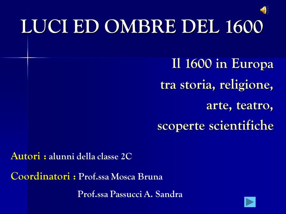 LUCI ED OMBRE DEL 1600 Il 1600 in Europa tra storia, religione, arte, teatro, scoperte scientifiche Autori : alunni della classe 2C Coordinatori : Pro