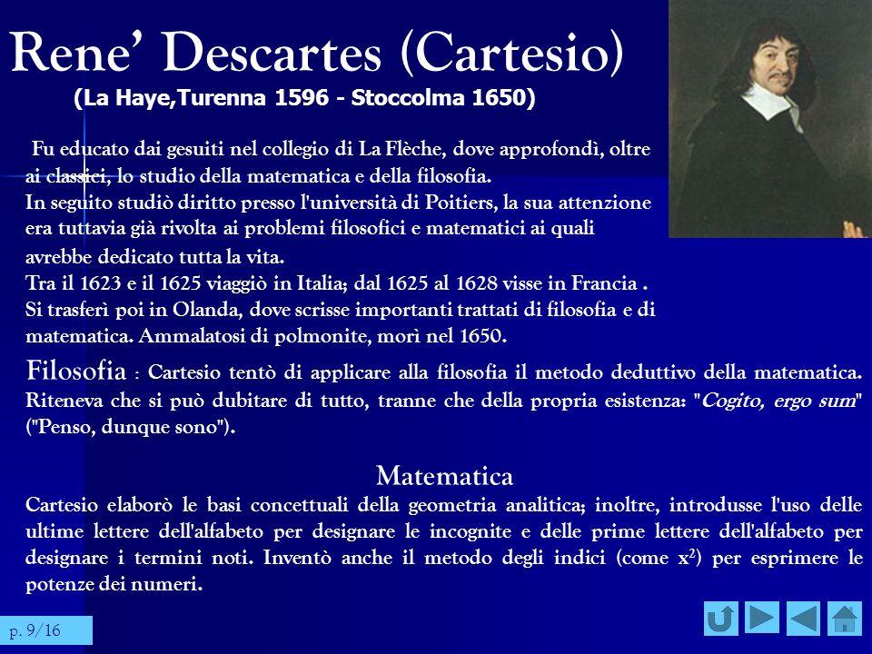 Rene Descartes (Cartesio) (La Haye,Turenna 1596 - Stoccolma 1650) Fu educato dai gesuiti nel collegio di La Flèche, dove approfondì, oltre ai classici