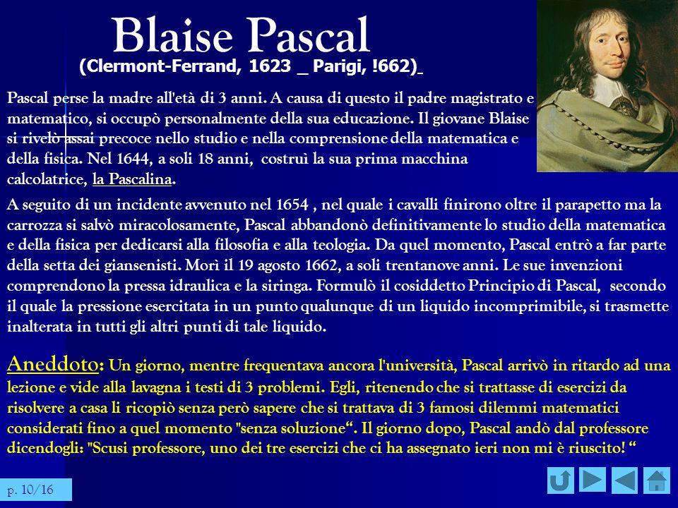 Blaise Pascal (Clermont-Ferrand, 1623 _ Parigi, !662) Pascal perse la madre all'età di 3 anni. A causa di questo il padre magistrato e matematico, si