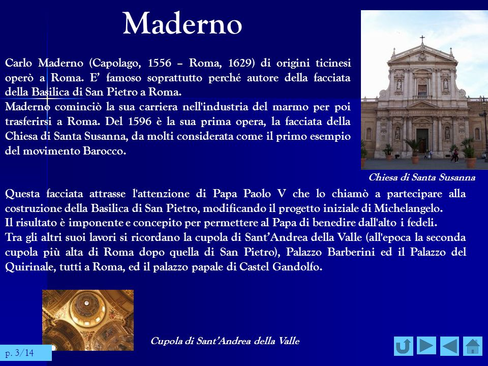 Maderno Carlo Maderno (Capolago, 1556 – Roma, 1629) di origini ticinesi operò a Roma. E famoso soprattutto perché autore della facciata della Basilica