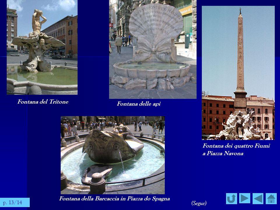 Fontana del Tritone Fontana delle api Fontana dei quattro Fiumi a Piazza Navona Fontana della Barcaccia in Piazza do Spagna (Segue) p. 13/14