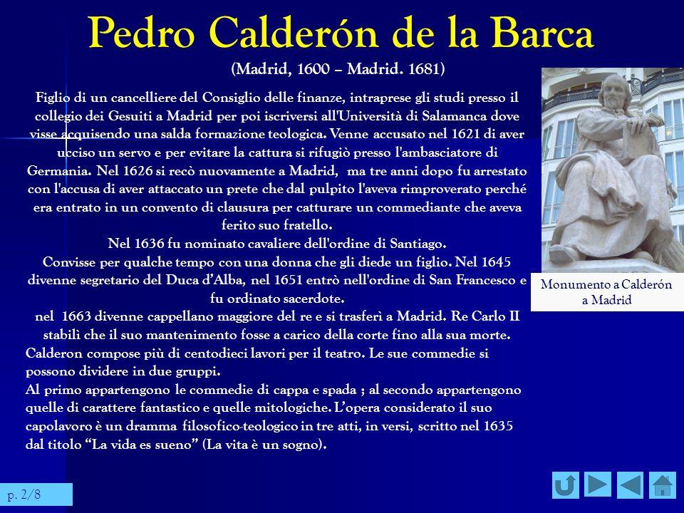 Pedro Calderón de la Barca (Madrid, 1600 – Madrid. 1681) Figlio di un cancelliere del Consiglio delle finanze, intraprese gli studi presso il collegio