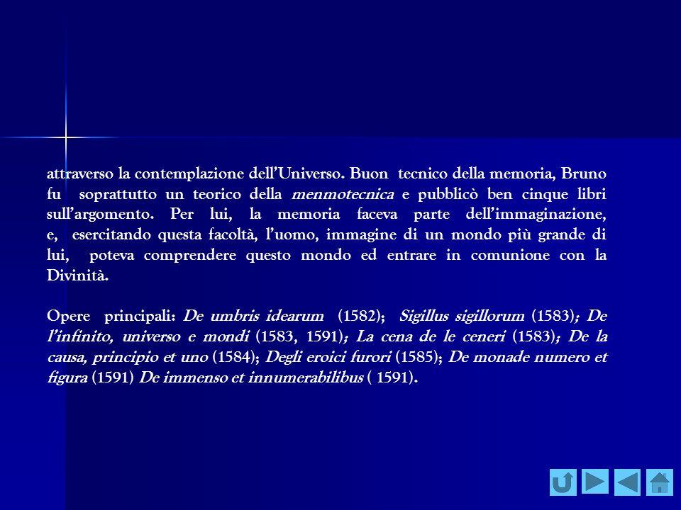 attraverso la contemplazione dellUniverso. Buon tecnico della memoria, Bruno fu soprattutto un teorico della menmotecnica e pubblicò ben cinque libri