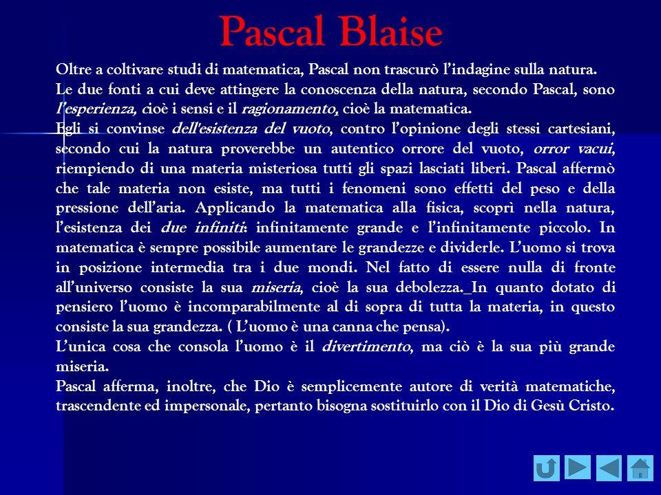 Pascal Blaise Oltre a coltivare studi di matematica, Pascal non trascurò lindagine sulla natura. Le due fonti a cui deve attingere la conoscenza della