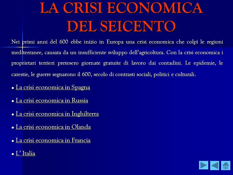 LA CRISI ECONOMICA DEL SEICENTO Nei primi anni del 600 ebbe inizio in Europa una crisi economica che colpì le regioni mediterranee, causata da un insu