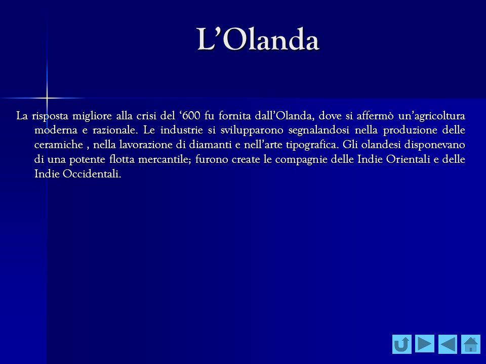 LOlanda La risposta migliore alla crisi del 600 fu fornita dallOlanda, dove si affermò unagricoltura moderna e razionale. Le industrie si svilupparono